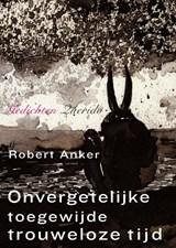 Onvergetelijke toegewijde trouweloze tijd | Robert Anker |