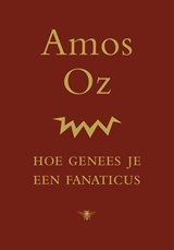 Hoe genees je een fanaticus   Amos Oz  