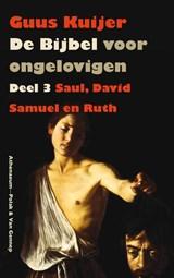 De Bijbel voor ongelovigen 3 Saul, David, Samuel en Ruth   Guus Kuijer  