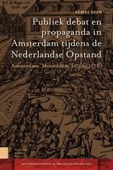 Publiek debat en propaganda in Amsterdam tijdens de Nederlandse Opstand | Femke Deen |