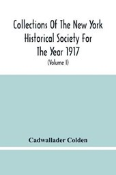 Collections Of The New York Historical Society For The Year 1917; The Letters And Papers Of Cadwallader Colden (Volume I) 1711-1729