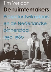 De ruimtemakers. Projectontwikkelaars en de Nederlandse binnenstad 1950-1980