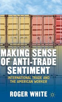Making Sense of Anti-trade Sentiment   R. White  