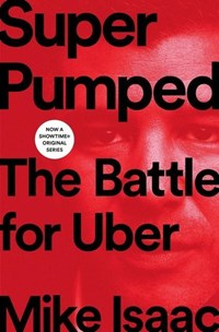 Super pumped: the battle for uber | Mike Isaac |