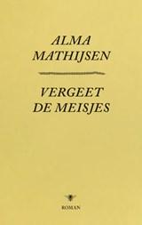Vergeet de meisjes | Alma Mathijsen | 9789023499404