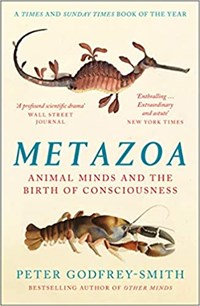 Metazoa: animal minds and the birth of consciousness   Peter Godfrey-Smith  