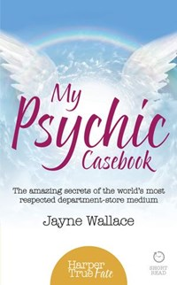 My Psychic Casebook: The amazing secrets of the world's most respected department-store medium (HarperTrue Fate – A Short Read) | Jayne Wallace |