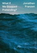 What if we stopped pretending   Jonathan Franzen  