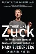 Think Like Zuck: The Five Business Secrets of Facebook's Improbably Brilliant CEO Mark Zuckerberg | Ekaterina Walter |