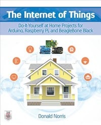 The Internet of Things: Do-It-Yourself at Home Projects for Arduino, Raspberry Pi and BeagleBone Black | Donald Norris |