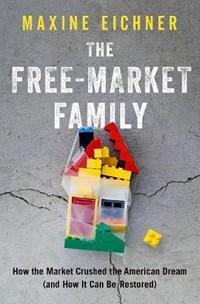 The Free-Market Family   Eichner, Maxine (professor of Law, Professor of Law, University of North Carolina)  