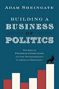 Building a Business of Politics   Sheingate, Adam (associate Professor of Political Science, Associate Professor of Political Science, Johns Hopkins University)  