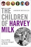 The Children of Harvey Milk   Reynolds, Andrew (associate Professor of Political Science, Associate Professor of Political Science, University of North Carolina)  