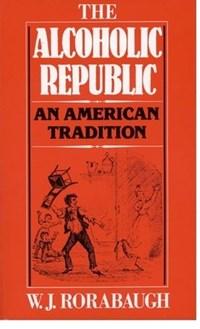 The Alcoholic Republic   W. J. Rorabaugh  