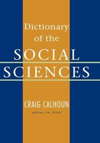 Dictionary of the Social Sciences   Calhoun, Craig (president, Social Science Research Council, New York, USA.)  