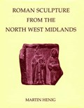 Roman Sculpture from the North West Midlands   Henig, Martin (visiting Lecturer in Roman Art, University of Oxford)  