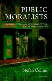 Public Moralists   Stefan (university Lecturer In English And Fellow, University Lecturer in English and Fellow, Clare Hall, Cambridge) Collini  