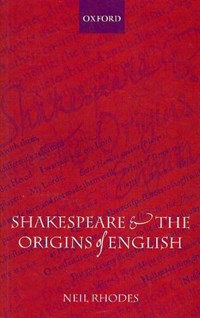 Shakespeare and the Origins of English | Neil (professor of English Literature and Cultural History at the University of St Andrews) Rhodes |