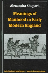 Meanings of Manhood in Early Modern England | University of Sussex) Shepard Alexandra (lecturer In History |