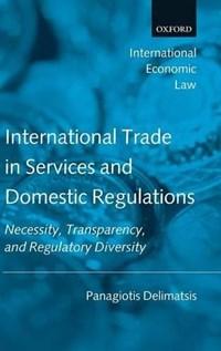 International Trade in Services and Domestic Regulations   Panagiotis (senior Research Fellow, World Trade Institute, University of Berne, Switzerland) Delimatsis  