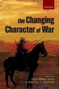 The Changing Character of War   Strachan, Hew (chichele Professor of the History of War and Fellow of All Souls College, Oxford; Director of the Oxford Programme on the Changing Character of War) ; Scheipers, Sibylle (lecturer in International Relations, University of St Andrews and Sen  