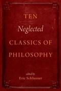 Ten Neglected Classics of Philosophy   Schliesser, Eric (professor of Political Science, Professor of Political Science, University of Amsterdam)  