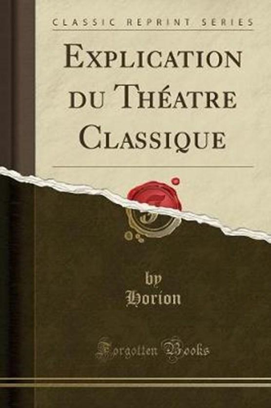 Horion, H: Explication du Théatre Classique (Classic Reprint