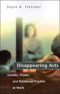 Disappearing Acts - Gender, Power & Relational Practice at Work   Joyce K Fletcher  