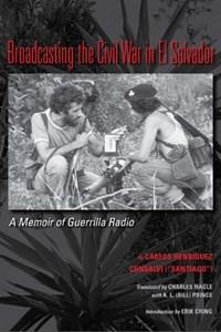Broadcasting the Civil War in El Salvador | Carlos Henriquez Consalvi ; Charles Leo V Nagle ; A.L. (bill) Prince |