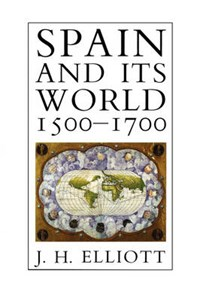 Spain and Its World, 1500-1700 | J. H. Elliott |