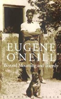 Eugene O'Neill - Beyond Mourning & Tragedy   Stephen Black  