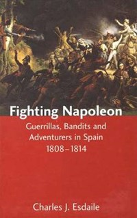 Fighting Napoleon - Guerrillas, Bandits and Adventurers in Spain, 1808-1814   Charles J Esdaile  