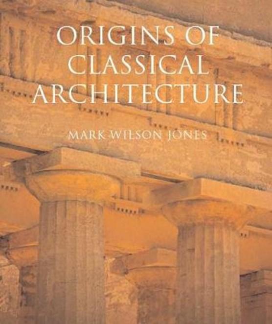 Jones, M: Origins of Classical Architecture - Temples, Order