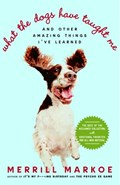 What the Dogs Have Taught Me   Merrill Markoe  