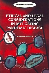 Ethical and Legal Considerations in Mitigating Pandemic Disease | Forum on Microbial Threats ; Board on Global Health ; Institute of Medicine ; National Academy of Sciences |