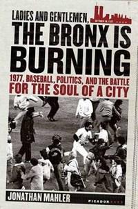 Ladies And Gentlemen, the Bronx Is Burning   Jonathan Mahler  