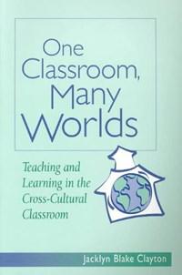 One Classroom Many Worlds | Jacklyn B. Clayton |