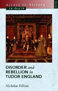 Access To History In Depth: Disorder and Rebellion in Tudor   Nicholas Fellows  