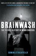 Brainwash: The Secret History of Mind Control   Dominic Streatfeild  