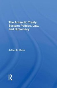 The Antarctic Treaty System   Jeffrey D Myhre  