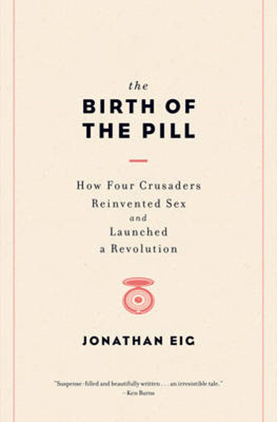 The Birth of the Pill - How Four Crusaders Reinvented Sex and Launched a Revolution