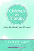Children in Therapy - Using the Family as a Resource | C Everett Bailey |