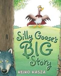 Silly Goose's Big Story   Keiko Kasza  