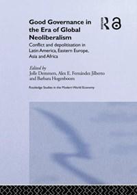 Good Governance in the Era of Global Neoliberalism   Jolle Demmers ; Alex E. Fernandez Jilberto ; Barbara Hogenboom  