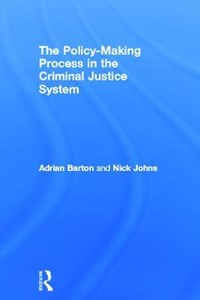 The Policy Making Process in the Criminal Justice System | Adrian (university Of Plymouth, Uk) Barton ; Nick (university of Plymouth, Uk) Johns |