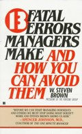 13 Fatal Errors Managers Make and How You Can Avoid Them   W. Steven Brown  