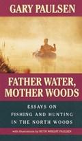 Father Water, Mother Woods   Paulsen, Gary ; Paulsen, Ruth Wright  