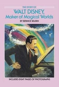 The Story of Walt Disney, Maker of Magical Worlds   Bernice Selden  