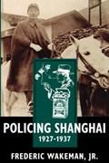 Policing Shanghai, 1927-1937 | Jr. Wakeman Frederic |