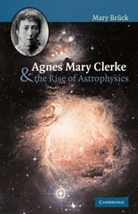 Agnes Mary Clerke and the Rise of Astrophysics | M. T. Bruck |
